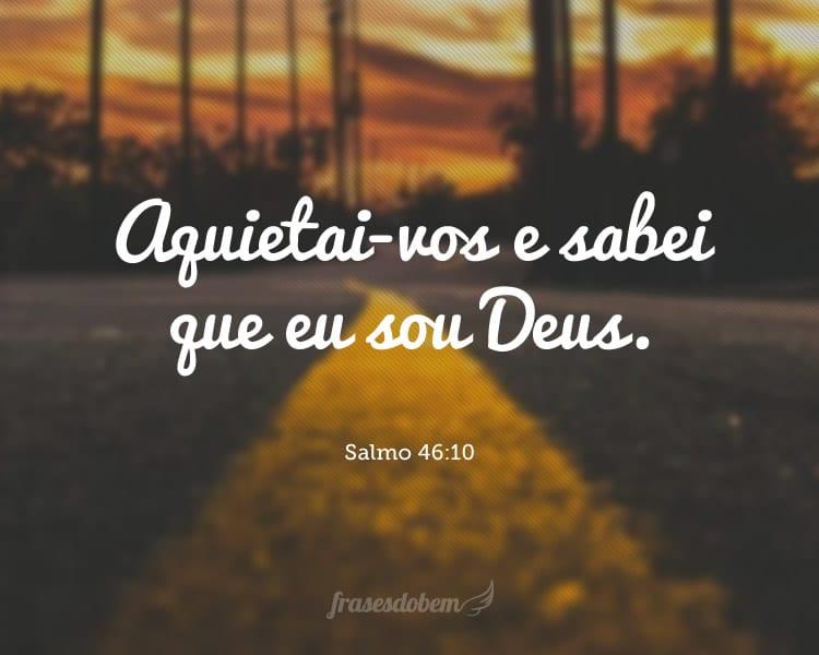 Aquietai-vos e sabei que eu sou Deus. Salmo 46:10
