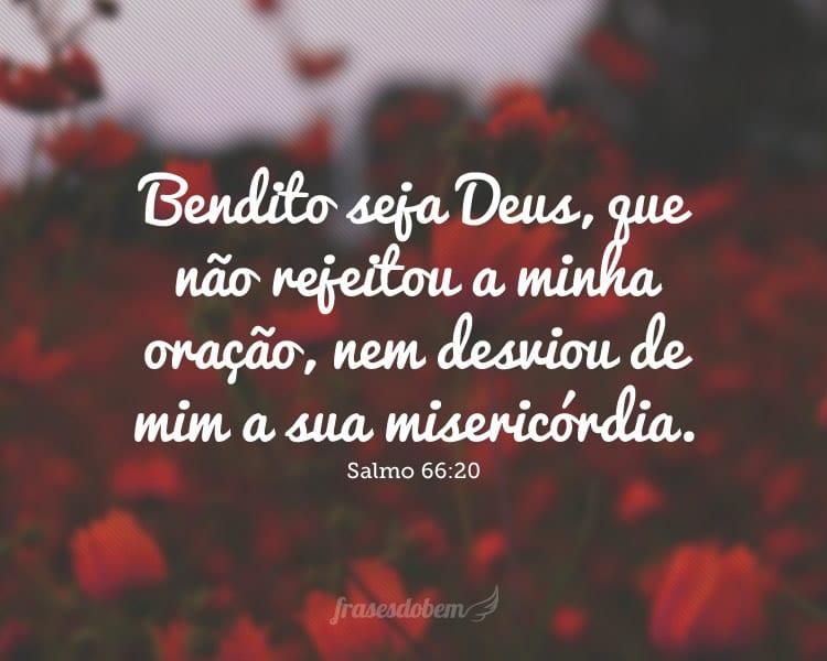 Bendito seja Deus, que não rejeitou a minha oração, nem desviou de mim a sua misericórdia. Salmo 66:20