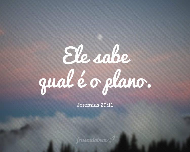 Ele sabe qual é o plano. Jeremias 29:11