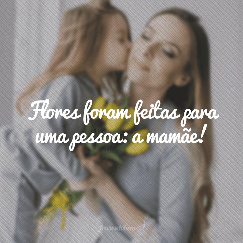 Flores foram feitas para uma pessoa: a mamãe!