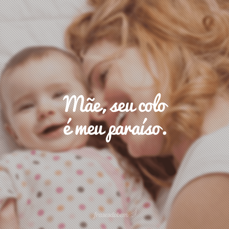 Mãe, seu colo é meu paraíso.