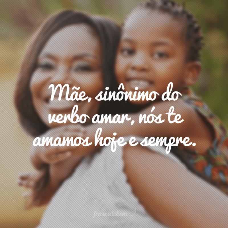 Mãe, sinônimo do verbo amar, nós te amamos hoje e sempre.