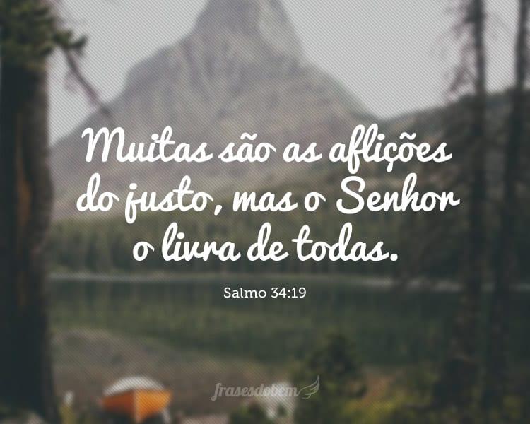 Muitas são as aflições do justo, mas o Senhor o livra de todas. Salmo 34:19