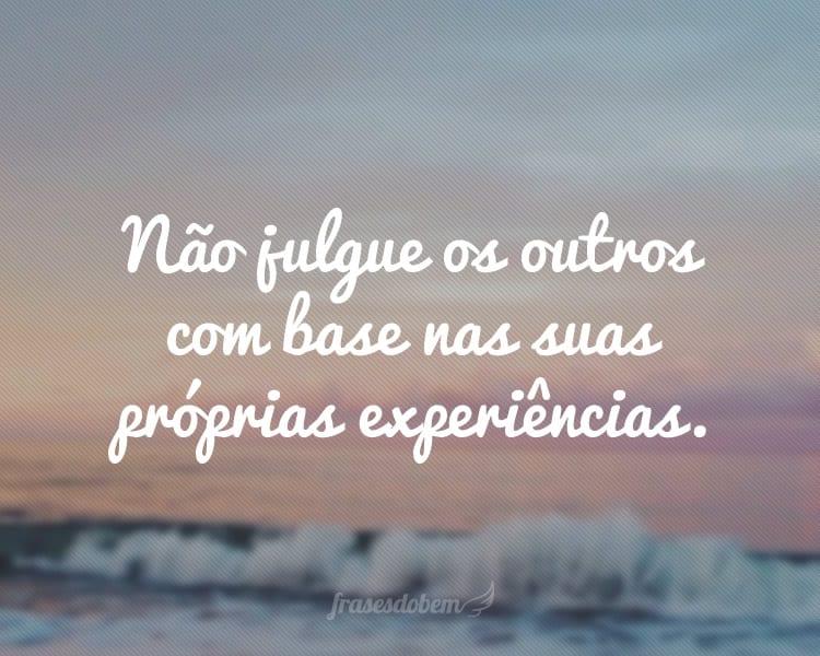 Não julgue os outros com base nas suas próprias experiências.