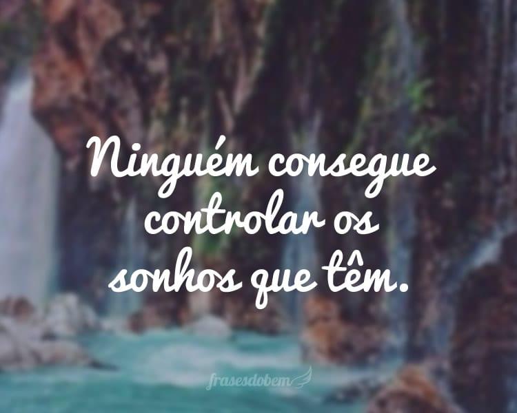Ninguém consegue controlar os sonhos que têm.
