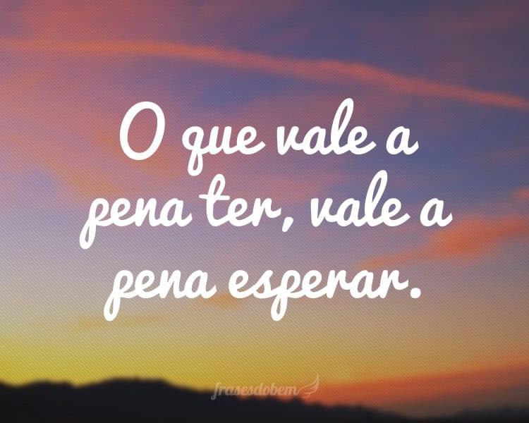 O que vale a pena ter, vale a pena esperar.
