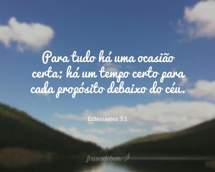 Para tudo há uma ocasião certa; há um tempo certo para cada propósito debaixo do céu. Eclesiastes 3:1