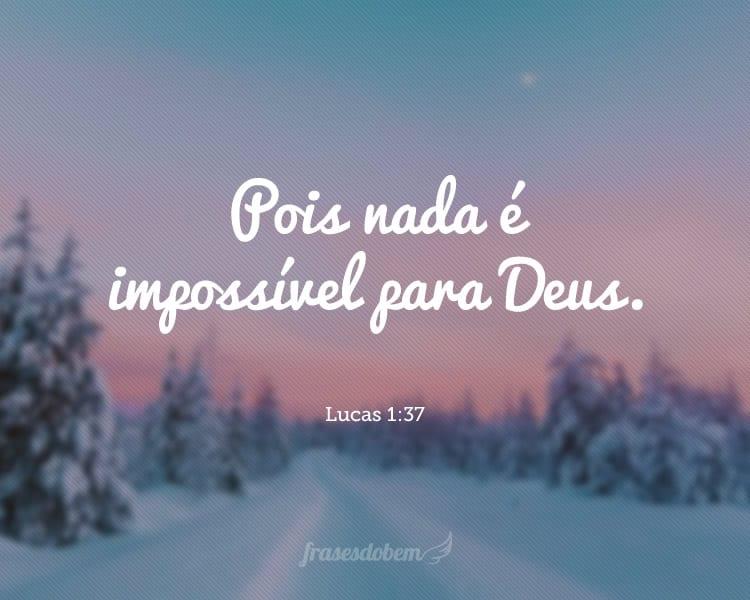 Pois nada é impossível para Deus. Lucas 1:37