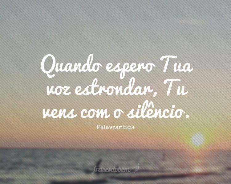 Quando espero Tua voz estrondar, Tu vens com o silêncio.