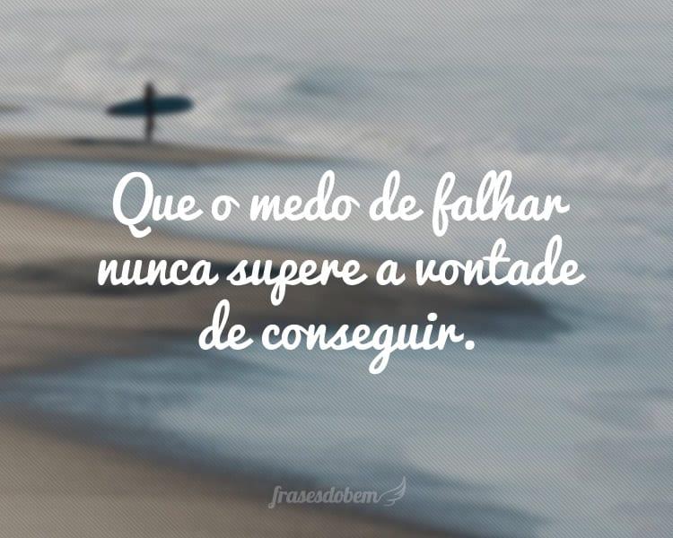 Que o medo de falhar nunca supere a vontade de conseguir.