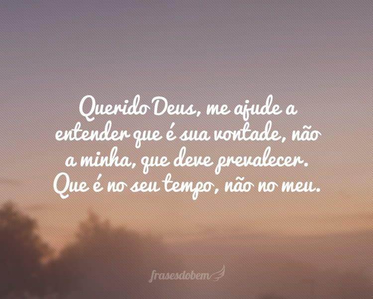 Querido Deus, me ajude a entender que é sua vontade, não a minha, que deve prevalecer. Que é no seu tempo, não no meu.