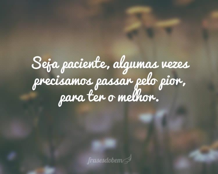 Seja paciente, algumas vezes precisamos passar pelo pior, para ter o melhor.