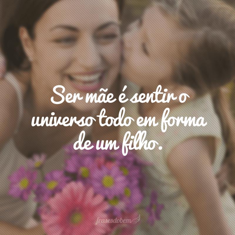 Ser mãe é sentir o universo todo em forma de um filho.