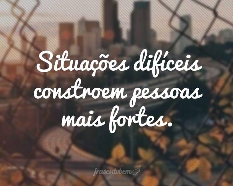 Situações difíceis constroem pessoas mais fortes.