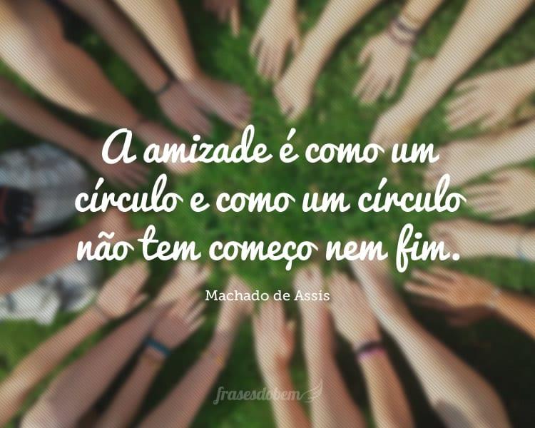 A amizade é como um círculo e como um círculo não tem começo nem fim.