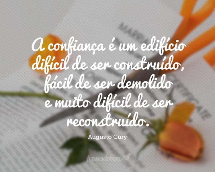 A confiança é um edifício difícil de ser construído, fácil de ser demolido e muito difícil de ser reconstruído.