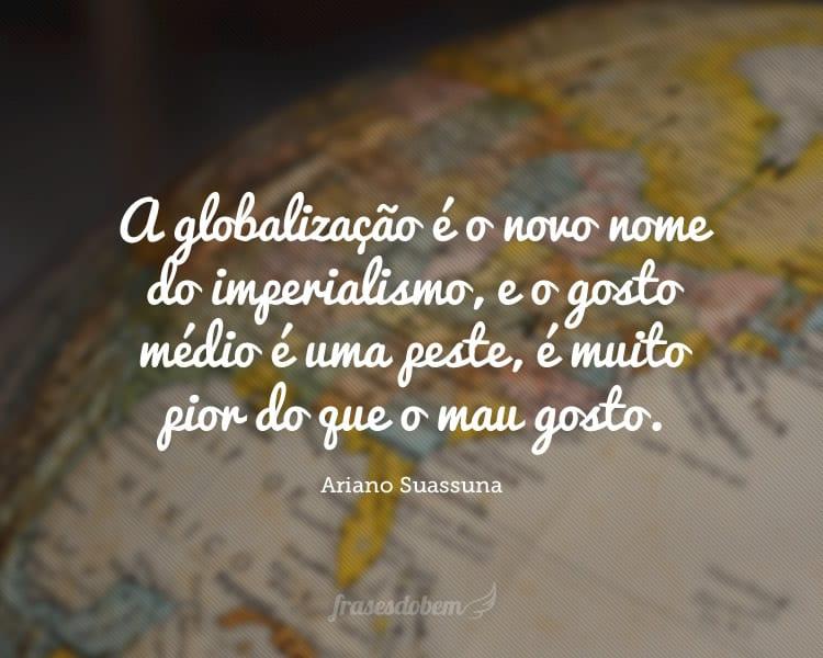 A globalização é o novo nome do imperialismo, e o gosto médio é uma peste, é muito pior do que o mau gosto.
