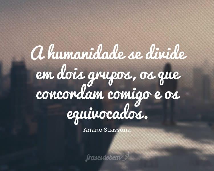 A humanidade se divide em dois grupos, os que concordam comigo e os equivocados.