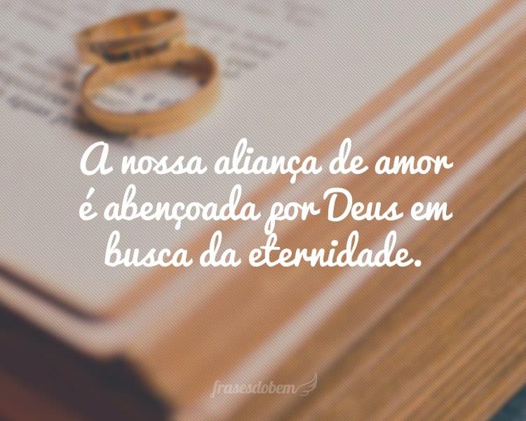 A nossa aliança de amor é abençoada por Deus em busca da eternidade.