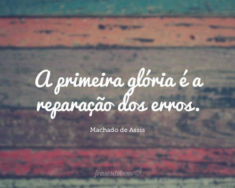 A primeira glória é a reparação dos erros.