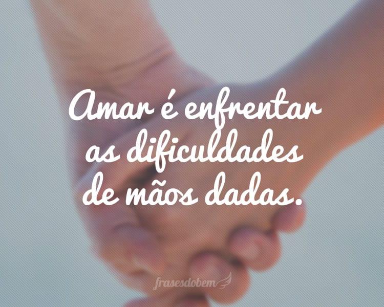 Amar é enfrentar as dificuldades de mãos dadas.