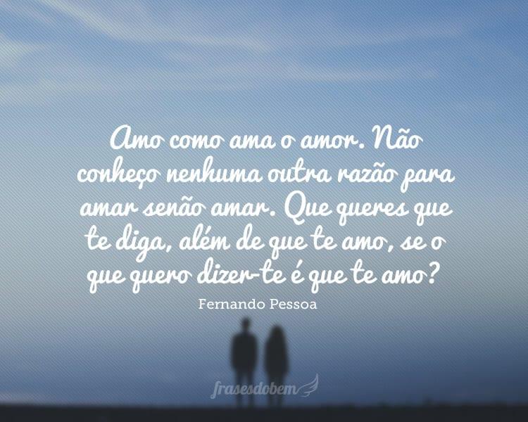 Amo como ama o amor. Não conheço nenhuma outra razão para amar senão amar. Que queres que te diga, além de que te amo, se o que quero dizer-te é que te amo?