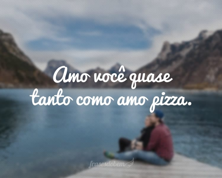 Amo você quase tanto como amo pizza.