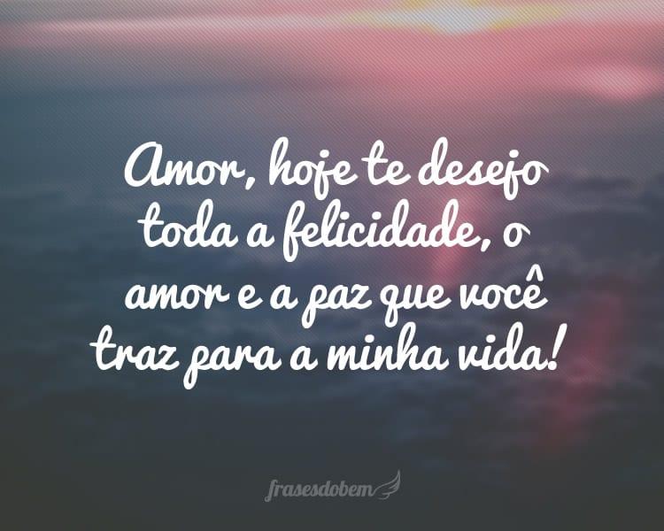 Amor, hoje te desejo toda a felicidade, o amor e a paz que você traz para a minha vida!