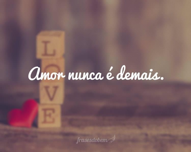 Amor nunca é demais.