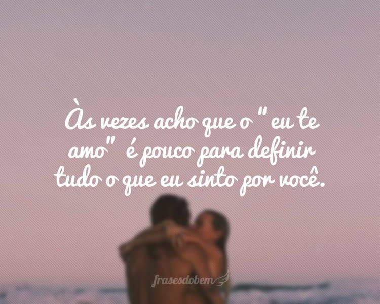 """Às vezes acho que o """"eu te amo"""" é pouco para definir tudo o que eu sinto por você."""