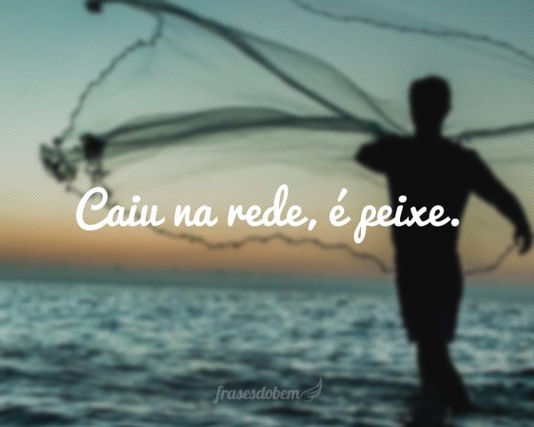 Caiu na rede, é peixe.