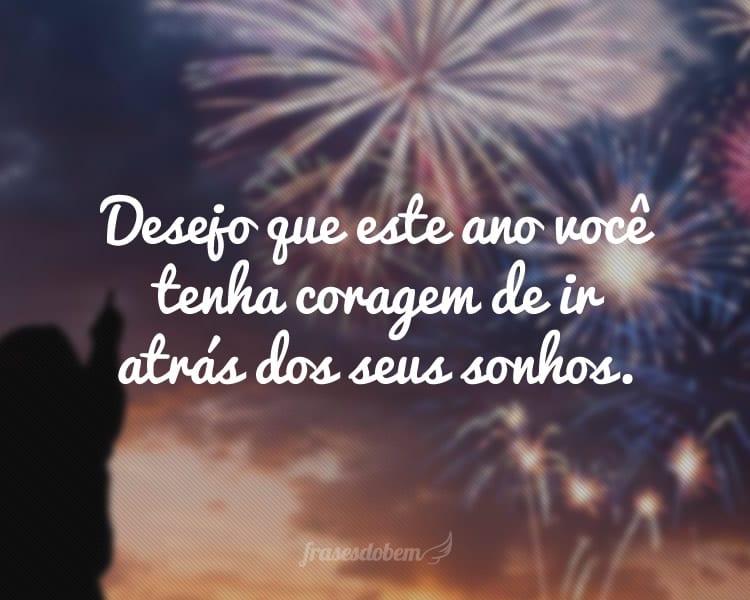 Desejo que este ano você tenha coragem de ir atrás dos seus sonhos.