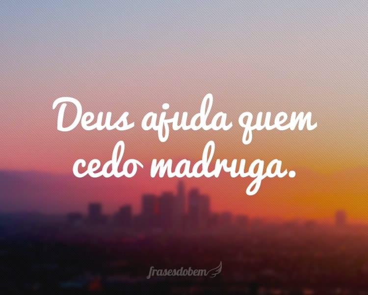 Deus ajuda quem cedo madruga.