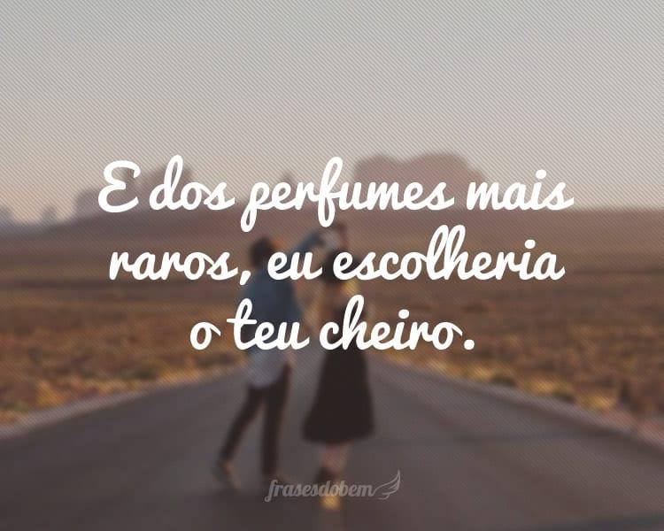 E dos perfumes mais raros, eu escolheria o teu cheiro.