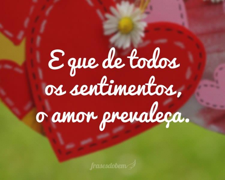E que de todos os sentimentos, o amor prevaleça.
