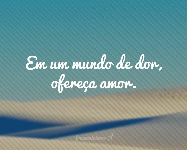 Em um mundo de dor, ofereça amor.