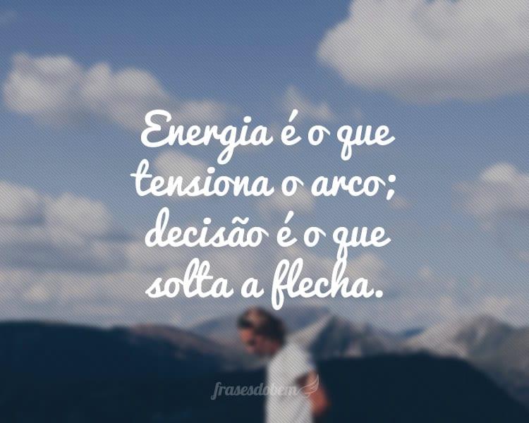 Energia é o que tensiona o arco; decisão é o que solta a flecha.