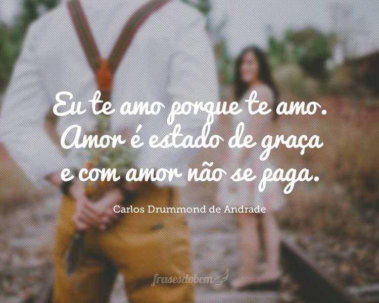 Eu te amo porque te amo. Amor é estado de graça e com amor não se paga.