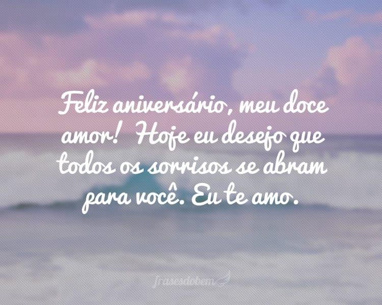 Feliz aniversário, meu doce amor! Hoje eu desejo que todos os sorrisos se abram para você. Eu te amo.
