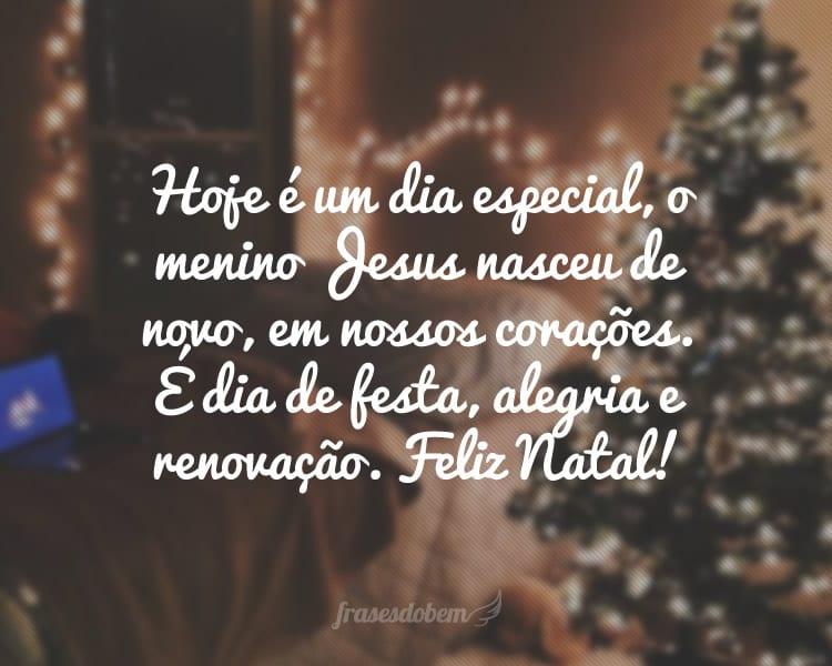 Hoje é um dia especial, o menino Jesus nasceu de novo, em nossos corações. É dia de festa, alegria e renovação. Feliz Natal!