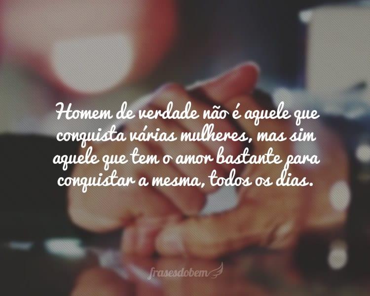 Homem de verdade não é aquele que conquista várias mulheres, mas sim aquele que tem o amor bastante para conquistar a mesma, todos os dias.