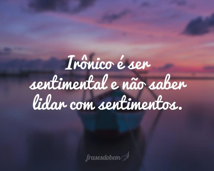 Irônico é ser sentimental e não saber lidar com sentimentos.