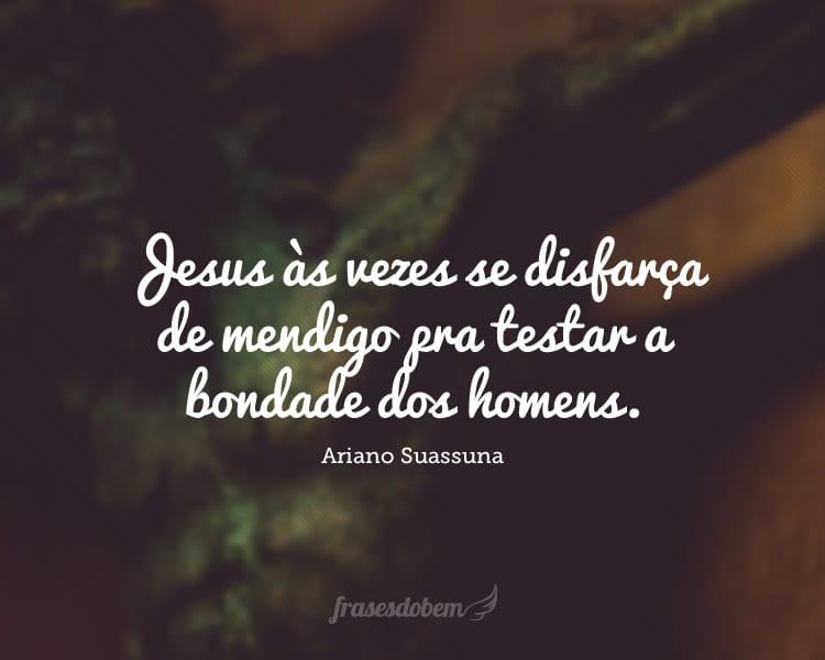 Jesus às vezes se disfarça de mendigo pra testar a bondade dos homens.