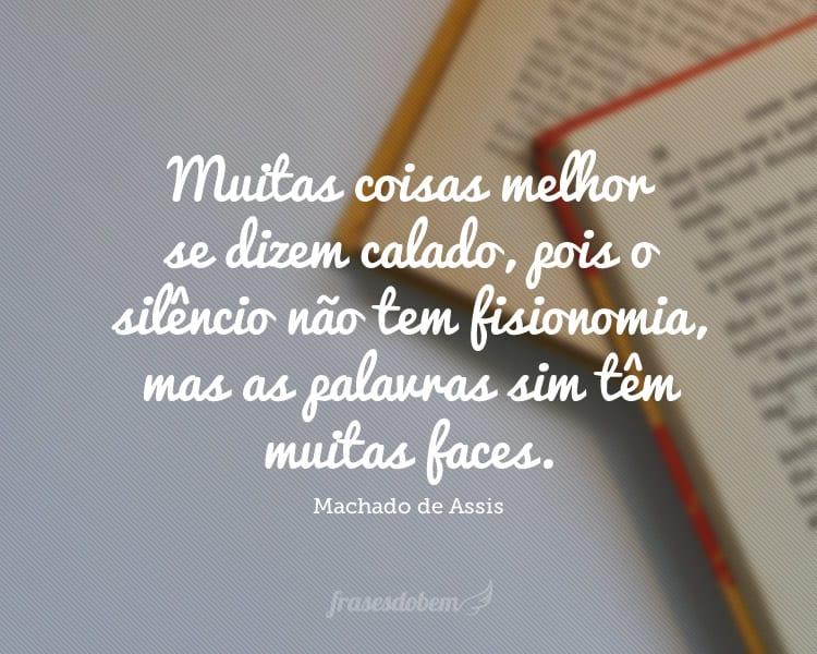 Muitas coisas melhor se dizem calado, pois o silêncio não tem fisionomia, mas as palavras sim têm muitas faces.