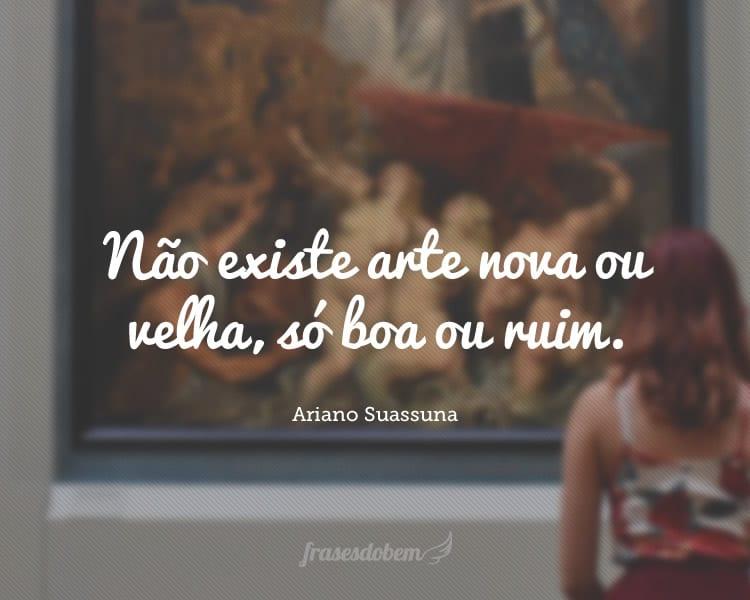 Não existe arte nova ou velha, só boa ou ruim.