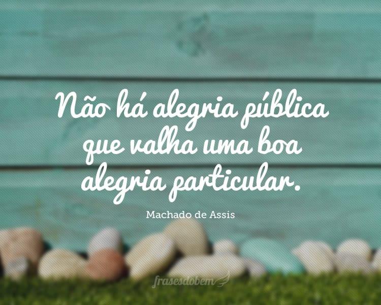 Não há alegria pública que valha uma boa alegria particular.