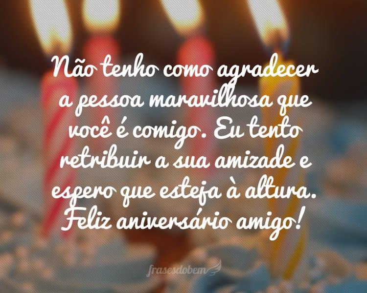 Não tenho como agradecer a pessoa maravilhosa que você é comigo. Eu tento retribuir a sua amizade e espero que esteja à altura. Feliz aniversário amigo!