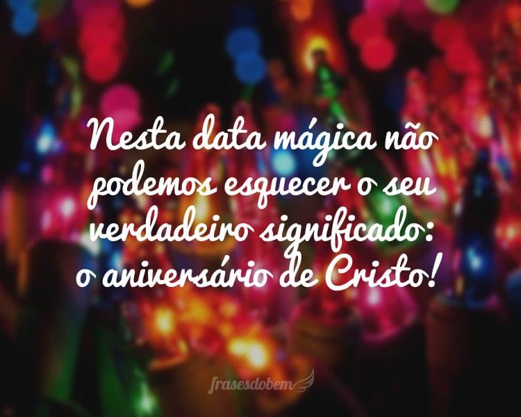 Nesta data mágica não podemos esquecer o seu verdadeiro significado: o aniversário de Cristo!