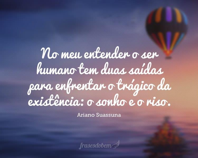 No meu entender o ser humano tem duas saídas para enfrentar o trágico da existência: o sonho e o riso.