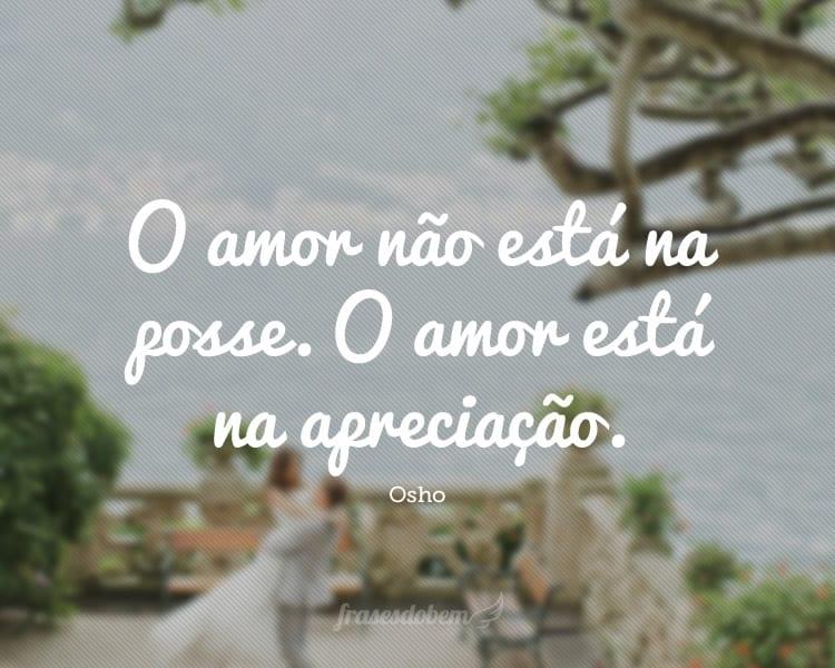 O amor não está na posse. O amor está na apreciação.